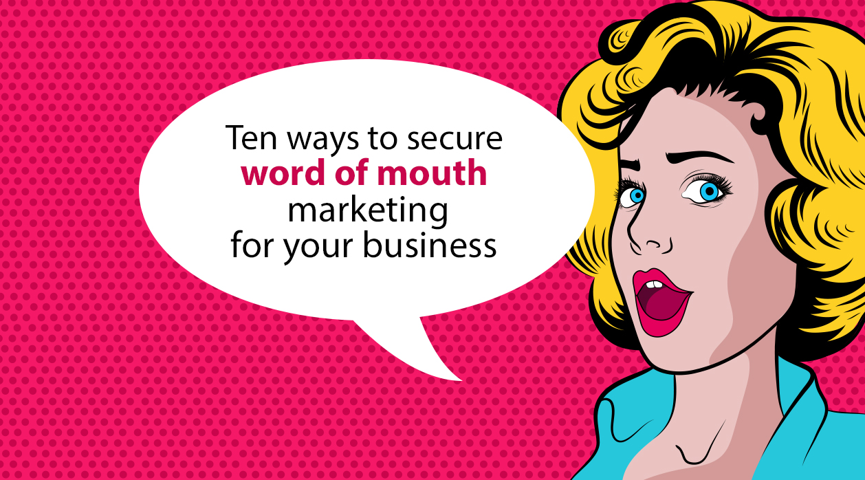 Ten ways to secure word of mouth marketing for your business